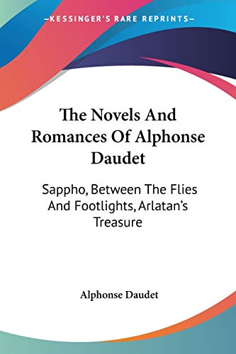 The Novels And Romances Of Alphonse Daudet: Sappho, Between The Flies And Footlights, Arlatan's Treasure (1430453257) by Alphonse Daudet