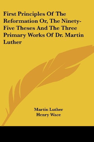 9781430454960: First Principles Of The Reformation Or, The Ninety-Five Theses And The Three Primary Works Of Dr. Martin Luther