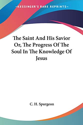 The Saint And His Savior Or, The Progress Of The Soul In The Knowledge Of Jesus (9781430457008) by C. H. Spurgeon