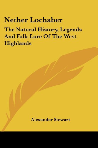 9781430458463: Nether Lochaber: The Natural History, Legends And Folk-Lore Of The West Highlands