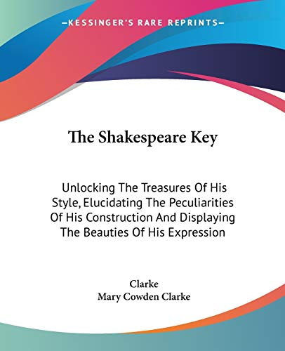 The Shakespeare Key: Unlocking The Treasures Of His Style, Elucidating The Peculiarities Of His Construction And Displaying The Beauties Of His Expression (1430467452) by Charles Cowden Clarke; Mary Cowden Clarke