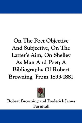 On The Poet Objective And Subjective, On The Latter's Aim, On Shelley As Man And Poet; A Bibliography Of Robert Browning, From 1833-1881 (1430469358) by Robert Browning; Frederick James Furnivall