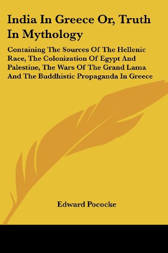 9781430473336: India In Greece Or, Truth In Mythology: Containing The Sources Of The Hellenic Race, The Colonization Of Egypt And Palestine, The Wars Of The Grand Lama And The Buddhistic Propaganda In Greece