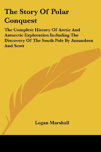 9781430493785: The Story Of Polar Conquest: The Complete History Of Arctic And Antarctic Exploration Including The Discovery Of The South Pole By Amundsen And Scott