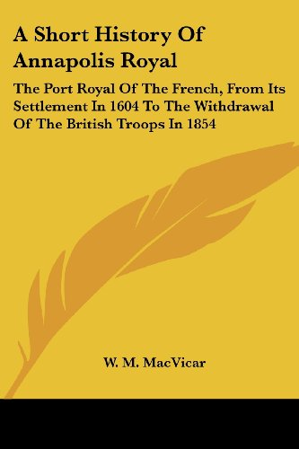 9781430497981: A Short History Of Annapolis Royal: The Port Royal Of The French, From Its Settlement In 1604 To The Withdrawal Of The British Troops In 1854