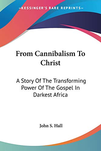 9781432517632: From Cannibalism To Christ: A Story Of The Transforming Power Of The Gospel In Darkest Africa