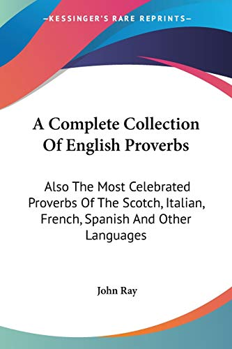 9781432518677: A Complete Collection Of English Proverbs: Also The Most Celebrated Proverbs Of The Scotch, Italian, French, Spanish And Other Languages