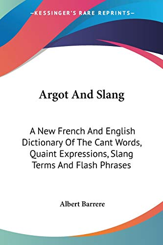 9781432519612: Argot And Slang: A New French And English Dictionary Of The Cant Words, Quaint Expressions, Slang Terms And Flash Phrases