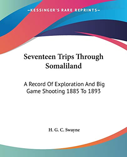 9781432524692: Seventeen Trips Through Somaliland: A Record Of Exploration And Big Game Shooting 1885 To 1893