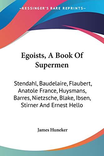 9781432540739: Egoists, A Book Of Supermen: Stendahl, Baudelaire, Flaubert, Anatole France, Huysmans, Barres, Nietzsche, Blake, Ibsen, Stirner And Ernest Hello
