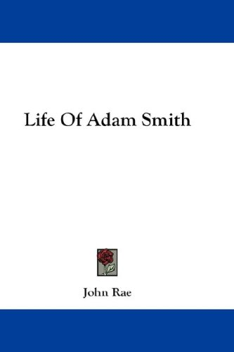 Life Of Adam Smith (9781432542665) by John Rae