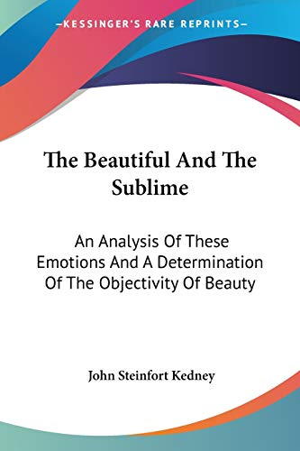 9781432542764: The Beautiful And The Sublime: An Analysis of These Emotions and a Determination of the Objectivity of Beauty