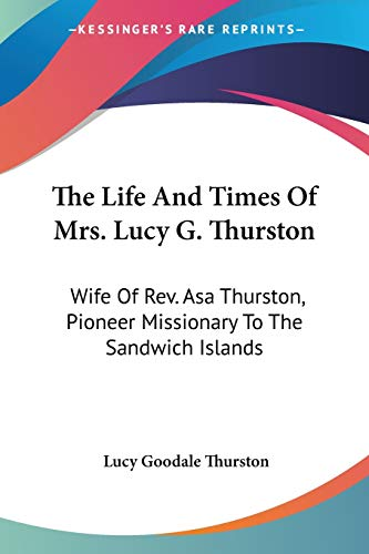 9781432545475: The Life And Times Of Mrs. Lucy G. Thurston: Wife Of Rev. Asa Thurston, Pioneer Missionary To The Sandwich Islands