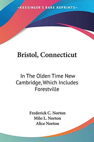9781432547394: Bristol, Connecticut: In The Olden Time New Cambridge, Which Includes Forestville