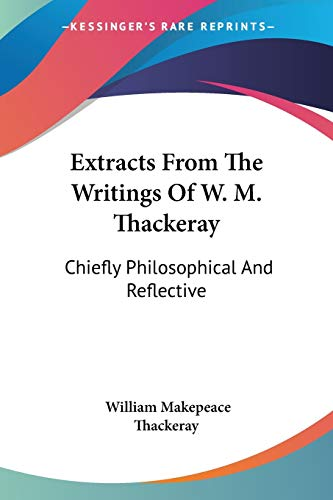 9781432552909: Extracts From The Writings Of W. M. Thackeray: Chiefly Philosophical And Reflective