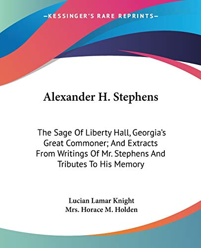 9781432553906: Alexander H. Stephens: The Sage Of Liberty Hall, Georgia's Great Commoner; And Extracts From Writings Of Mr. Stephens And Tributes To His Memory
