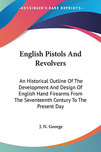 9781432555658: English Pistols And Revolvers: An Historical Outline Of The Development And Design Of English Hand Firearms From The Seventeenth Century To The Present Day