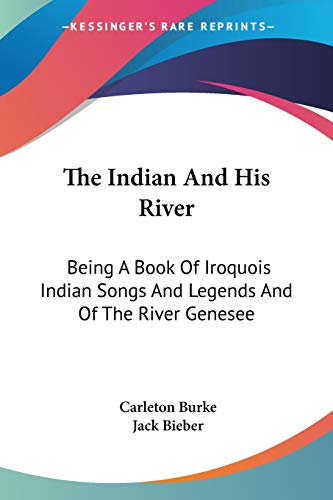 9781432568634: The Indian And His River: Being A Book Of Iroquois Indian Songs And Legends And Of The River Genesee