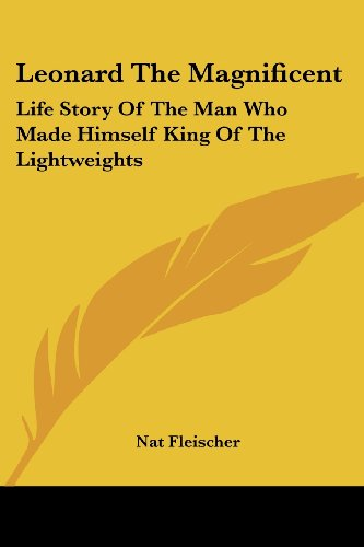 9781432568832: Leonard The Magnificent: Life Story Of The Man Who Made Himself King Of The Lightweights