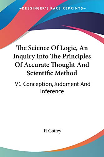 9781432576295: The Science Of Logic, An Inquiry Into The Principles Of Accurate Thought And Scientific Method: V1 Conception, Judgment And Inference