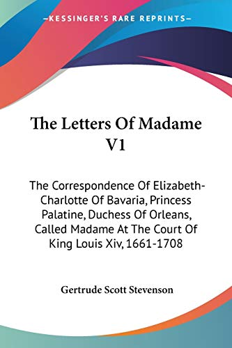 9781432581589: The Letters Of Madame V1: The Correspondence Of Elizabeth-Charlotte Of Bavaria, Princess Palatine, Duchess Of Orleans, Called Madame At The Court Of King Louis Xiv, 1661-1708