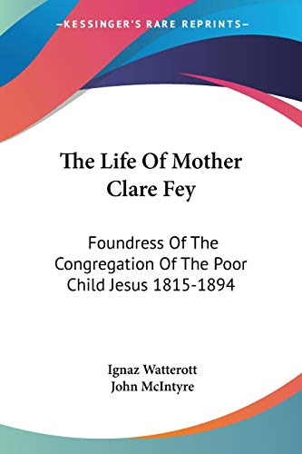 9781432582944: The Life Of Mother Clare Fey: Foundress Of The Congregation Of The Poor Child Jesus 1815-1894