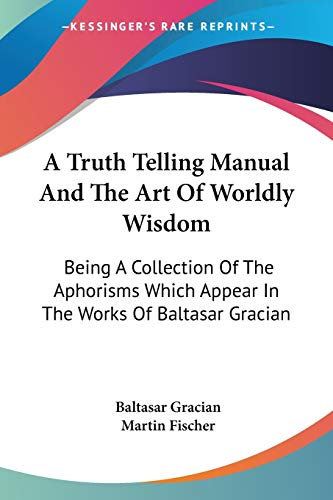 A Truth Telling Manual And The Art Of Worldly Wisdom: Being A Collection Of The Aphorisms Which Appear In The Works Of Baltasar Gracian (1432586505) by Baltasar Gracian