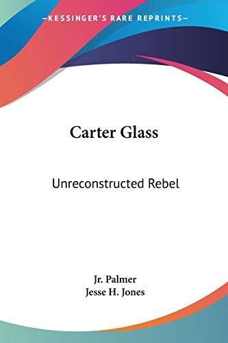 9781432587291: Carter Glass: Unreconstructed Rebel: A Biography