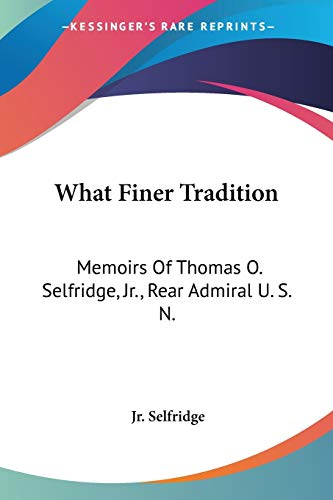 9781432589011: What Finer Tradition: Memoirs Of Thomas O. Selfridge, Jr., Rear Admiral U. S. N.