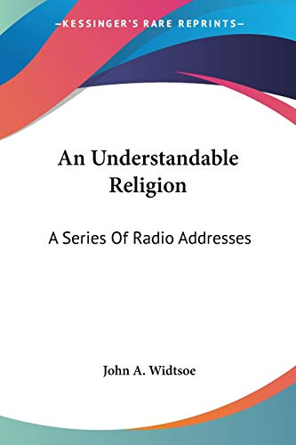 An Understandable Religion: A Series Of Radio Addresses (9781432595678) by John A. Widtsoe