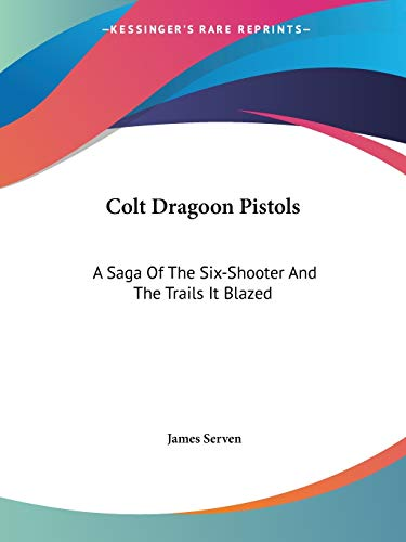 Colt Dragoon Pistols: A Saga Of The Six-Shooter And The Trails It Blazed: Serven, James