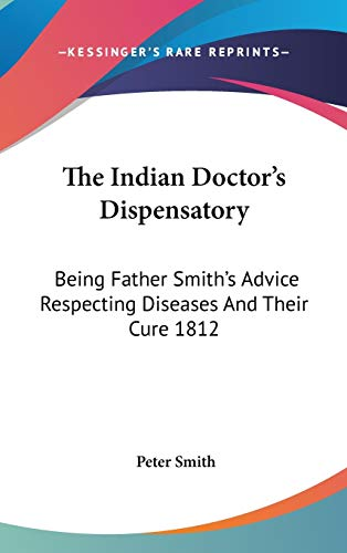 The Indian Doctor's Dispensatory: Being Father Smith's Advice Respecting Diseases And Their Cure 1812 (9781432600372) by Peter Smith