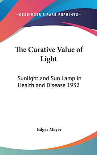 9781432604929: The Curative Value of Light: Sunlight and Sun Lamp in Health and Disease 1932