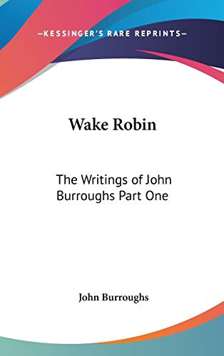 9781432609672: Wake Robin: The Writings of John Burroughs Part One