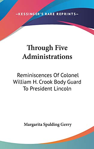 Through Five Administrations: Reminiscences of Colonel William H. Crook Body Guard to President ...