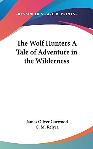 The Wolf Hunters A Tale of Adventure in the Wilderness (9781432613358) by James Oliver Curwood