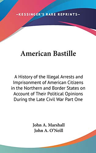 9781432619770: American Bastille: A History of the Illegal Arrests and Imprisonment of American Citizens in the Northern and Border States on Account of Their Political Opinions During the Late Civil War Part One