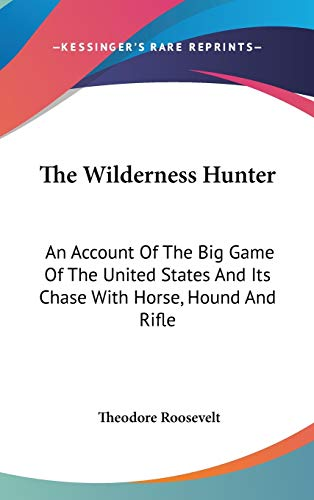 9781432622565: The Wilderness Hunter: An Account Of The Big Game Of The United States And Its Chase With Horse, Hound And Rifle