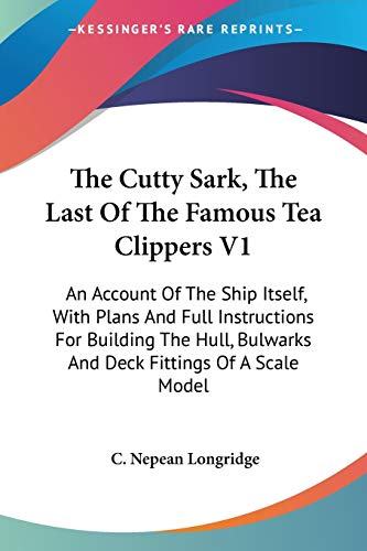 9781432630126: The Cutty Sark, The Last Of The Famous Tea Clippers V1: An Account Of The Ship Itself, With Plans And Full Instructions For Building The Hull, Bulwarks And Deck Fittings Of A Scale Model