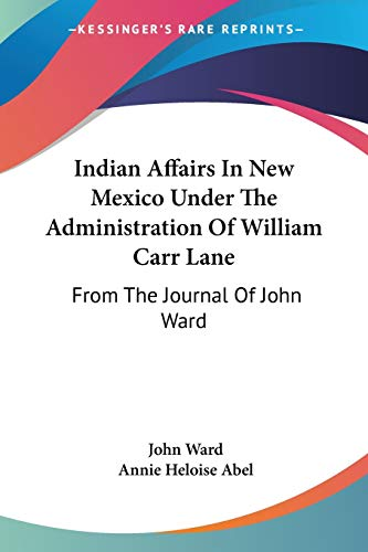 9781432630515: Indian Affairs In New Mexico Under The Administration Of William Carr Lane: From The Journal Of John Ward