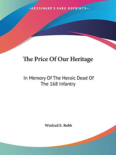 9781432635749: The Price Of Our Heritage: In Memory Of The Heroic Dead Of The 168 Infantry