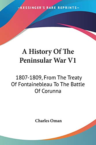 9781432636821: A History Of The Peninsular War V1: 1807-1809, From The Treaty Of Fontainebleau To The Battle Of Corunna