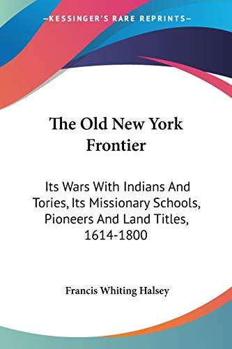 9781432637873: The Old New York Frontier: Its Wars With Indians And Tories, Its Missionary Schools, Pioneers And Land Titles, 1614-1800