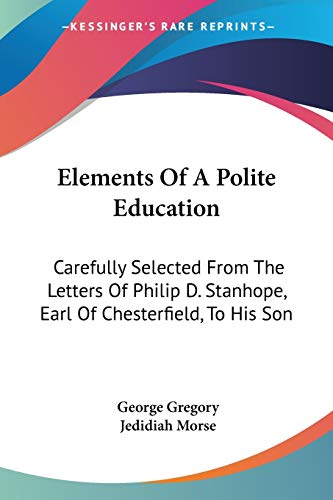 9781432642877: Elements Of A Polite Education: Carefully Selected From The Letters Of Philip D. Stanhope, Earl Of Chesterfield, To His Son