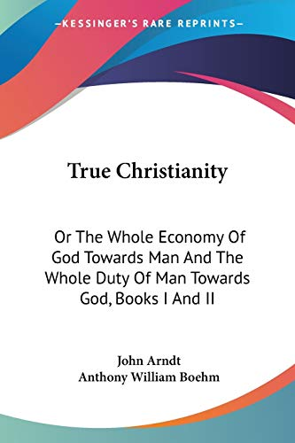 9781432644130: True Christianity: Or The Whole Economy Of God Towards Man And The Whole Duty Of Man Towards God, Books I And II