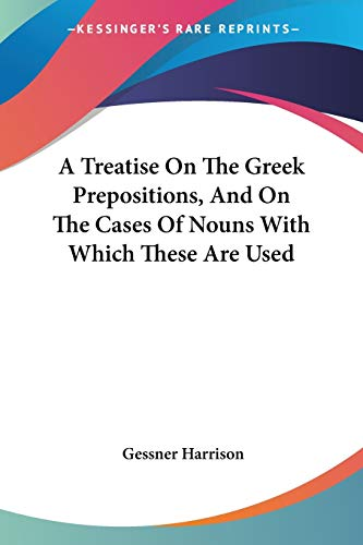 9781432650384: A Treatise On The Greek Prepositions, And On The Cases Of Nouns With Which These Are Used