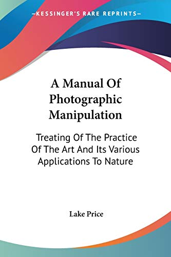 9781432653699: A Manual Of Photographic Manipulation: Treating Of The Practice Of The Art And Its Various Applications To Nature