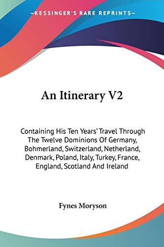 9781432667207: An Itinerary V2: Containing His Ten Years' Travel Through The Twelve Dominions Of Germany, Bohmerland, Switzerland, Netherland, Denmark, Poland, Italy, Turkey, France, England, Scotland And Ireland