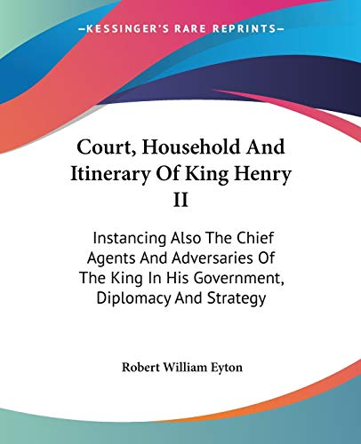 9781432667870: Court, Household and Itinerary of King Henry II: Instancing Also the Chief Agents and Adversaries of the King in His Government, Diplomacy and Strategy