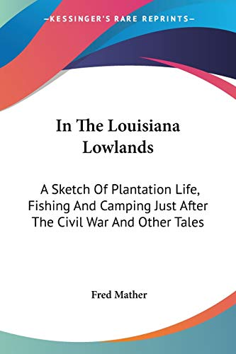 9781432669867: In The Louisiana Lowlands: A Sketch Of Plantation Life, Fishing And Camping Just After The Civil War And Other Tales
